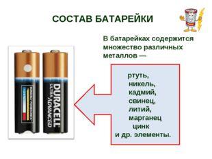 СОСТАВ БАТАРЕЙКИ В батарейках содержится множество различных металлов — ртуть