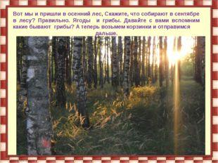 Вот мы и пришли в осенний лес, Скажите, что собирают в сентябре в лесу? Прави