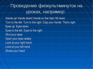 Проведение физкультминуток на уроках, например: Hands up! Hands down! Hands o