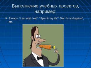 """Выполнение учебных проектов, например: 8 класс- """" I am what I eat"""", """" Sport i"""