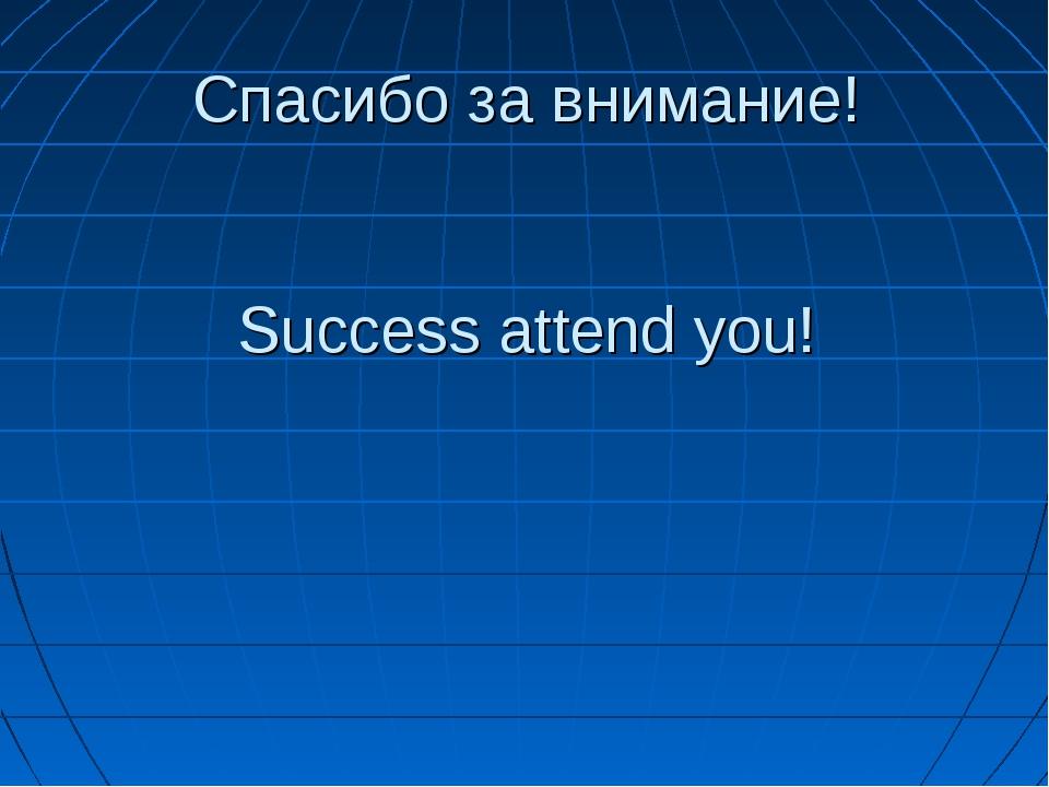 Спасибо за внимание! Success attend you!