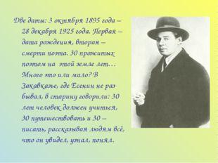 Две даты: 3 октября 1895 года – 28 декабря 1925 года. Первая – дата рождения,