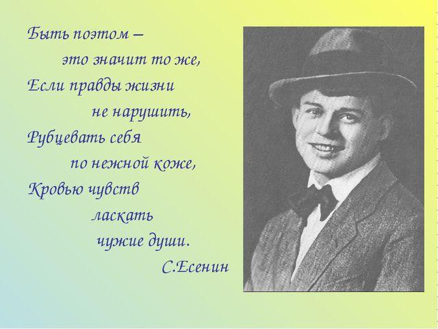 Быть поэтом – это значит то же, Если правды жизни не нарушить, Рубцевать себя...