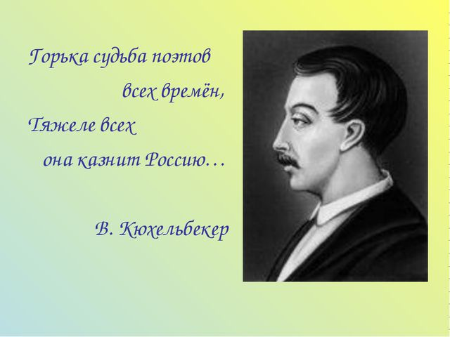 Горька судьба поэтов всех времён, Тяжеле всех она казнит Россию… В. Кюхельбекер