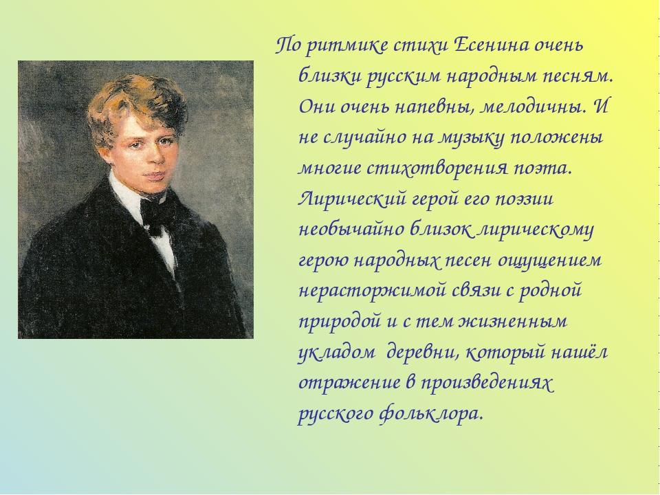 По ритмике стихи Есенина очень близки русским народным песням. Они очень напе...