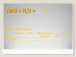 NaCl + Н2О = Сформулируем вывод: Раствор соли, образованной__________________