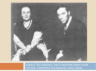 Борису Пастернаку, как и многим известным поэтам, Ахматова посвящала свои стихи
