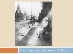 А. А. Ахматова в Коломне. 1938 год.