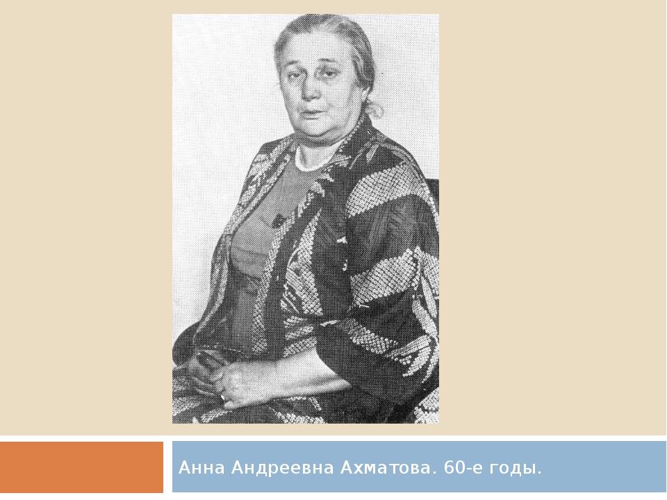 Анна Андреевна Ахматова. 60-е годы.