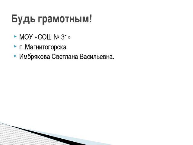 МОУ «СОШ № 31» г .Магнитогорска Имбрякова Светлана Васильевна. Будь грамотным!
