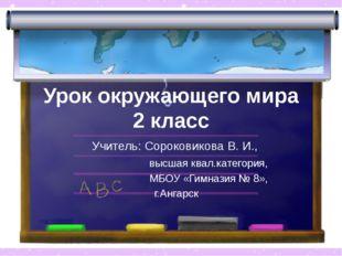 Урок окружающего мира 2 класс Учитель: Сороковикова В. И., высшая квал.катего