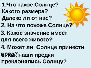 1.Что такое Солнце? Какого размера? Далеко ли от нас? 3. Какое значение имеет