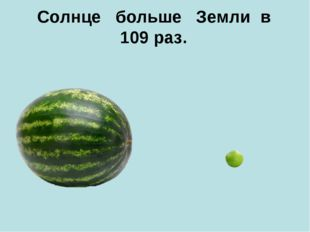 Солнце больше Земли в 109 раз.