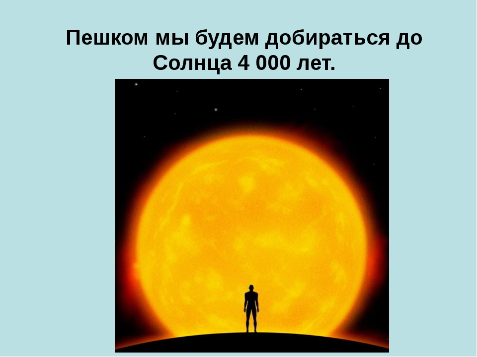 Пешком мы будем добираться до Солнца 4000 лет.