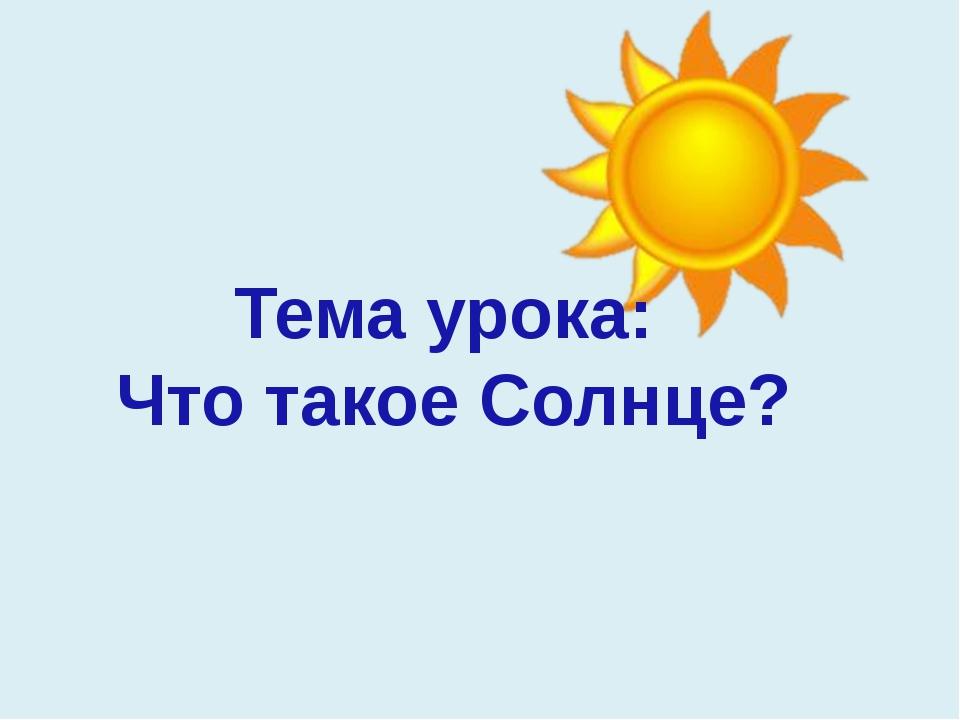 Тема урока: Что такое Солнце?