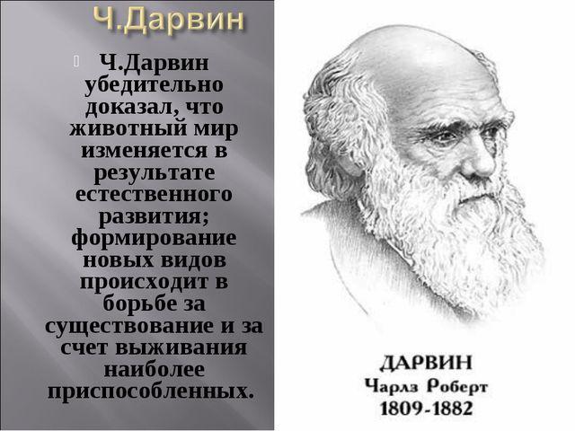 Ч.Дарвин убедительно доказал, что животный мир изменяется в результате естест...