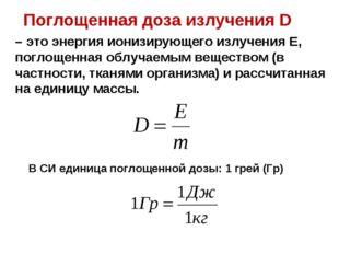 – это энергия ионизирующего излучения Е, поглощенная облучаемым веществом (в