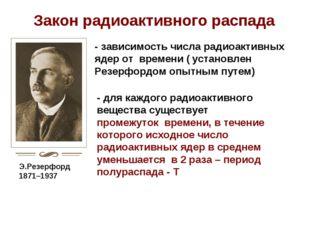 Э.Резерфорд 1871–1937 Закон радиоактивного распада - зависимость числа радиоа