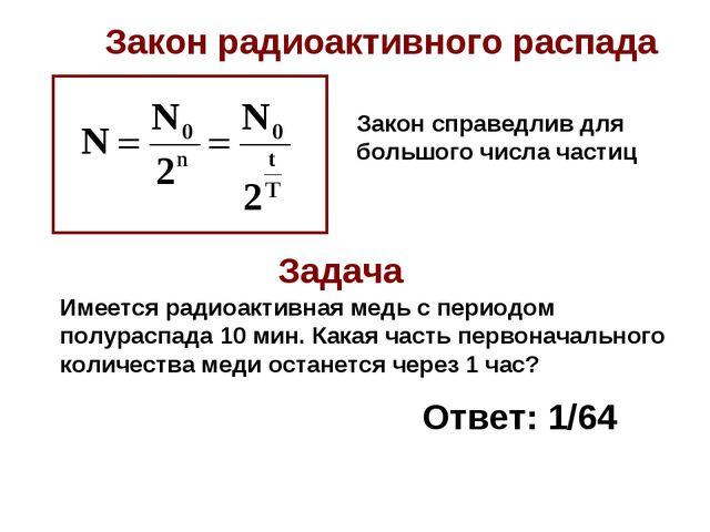 Закон радиоактивного распада Закон справедлив для большого числа частиц Имеет...