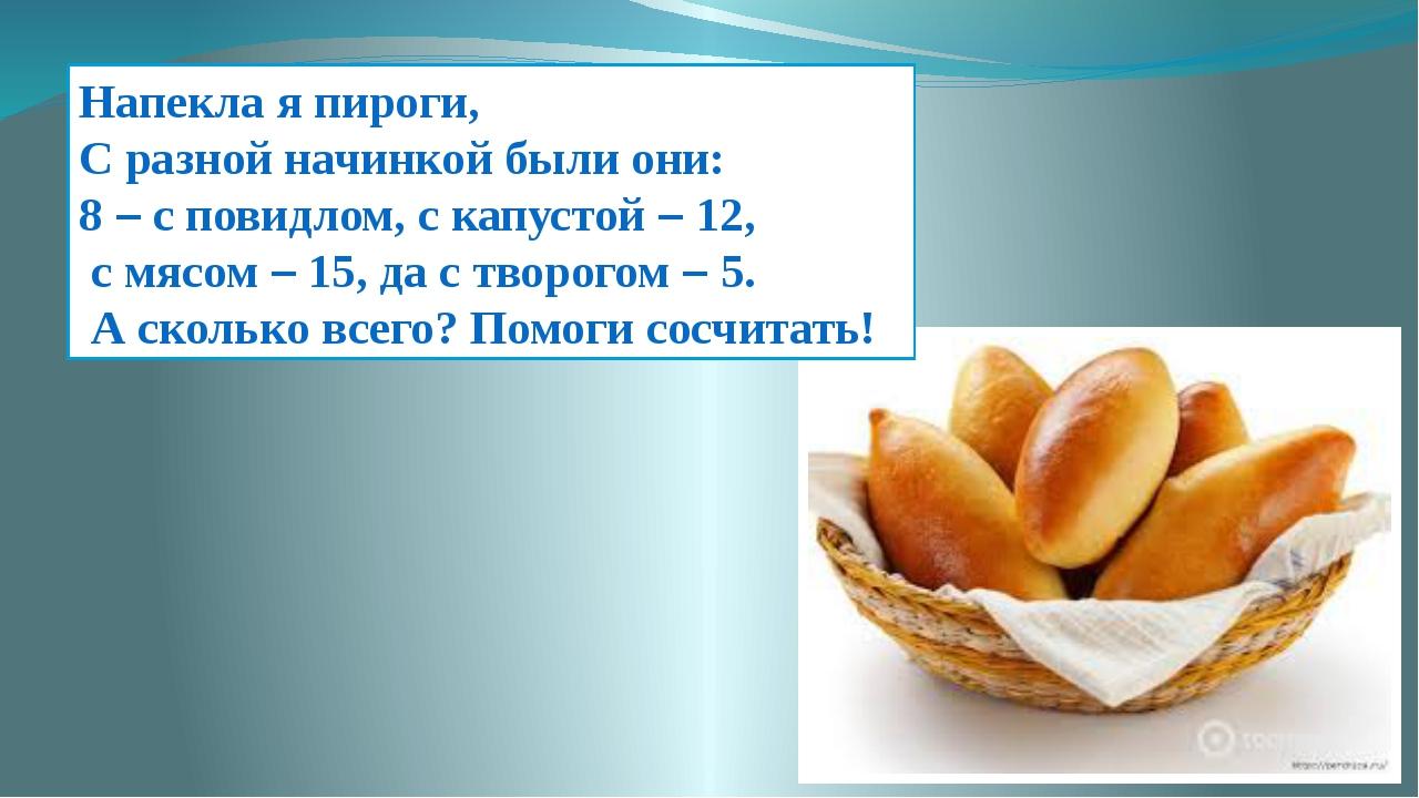Напекла я пироги, С разной начинкой были они: 8 – с повидлом, с капустой – 12...