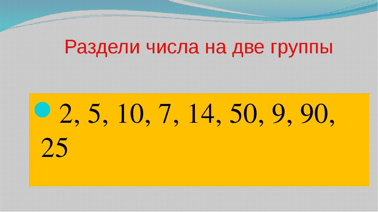 Раздели числа на две группы 2, 5, 10, 7, 14, 50, 9, 90, 25