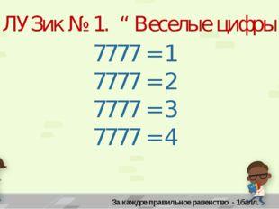 """ЛУЗик № 1. """" Веселые цифры """" 7777 = 1 7777 = 2 7777 = 3 7777 = 4 За каждое пр"""