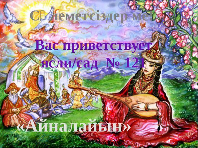 «Айналайын» Сәлеметсіздер ме! Вас приветствует ясли/сад № 121
