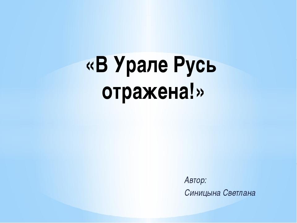 Автор: Синицына Светлана «В Урале Русь отражена!»