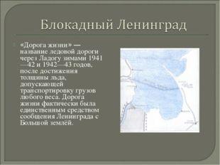 «Дорога жизни» — название ледовой дороги через Ладогу зимами 1941—42 и 1942—4