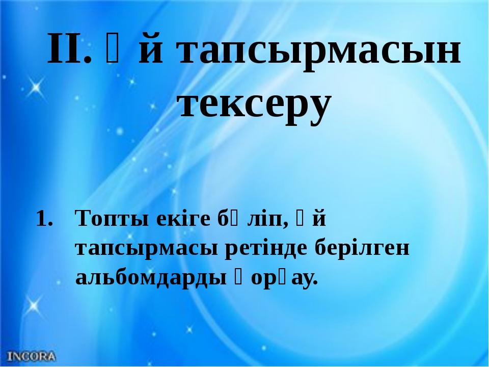 II. Үй тапсырмасын тексеру Топты екіге бөліп, үй тапсырмасы ретінде берілген...