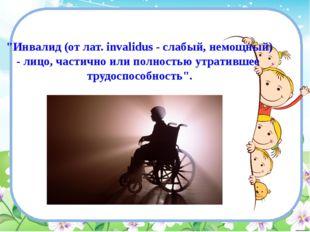 """""""Инвалид (от лат. invalidus - слабый, немощный) - лицо, частично или полность"""