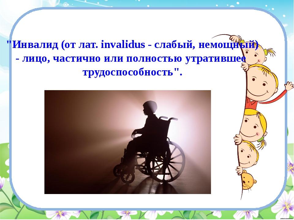 """""""Инвалид (от лат. invalidus - слабый, немощный) - лицо, частично или полность..."""