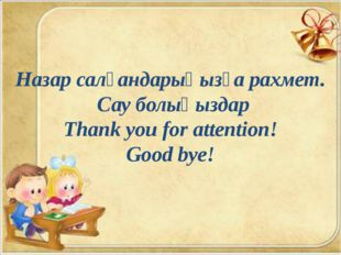Назар салғандарыңызға рахмет. Сау болыңыздар Thank you for attention! Good b