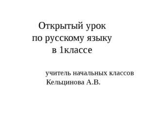 Открытый урок по русскому языку в 1классе учитель начальных классов Кельцинов