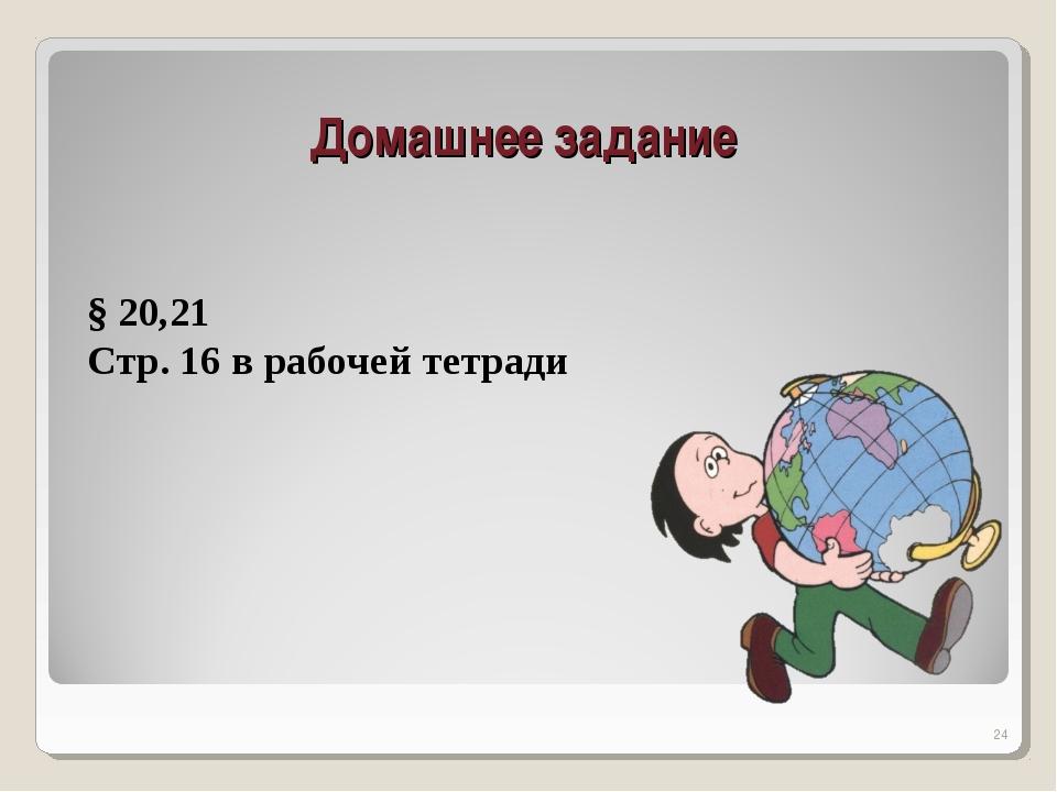Домашнее задание * § 20,21 Стр. 16 в рабочей тетради