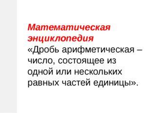 Математическая энциклопедия «Дробь арифметическая – число, состоящее из одной