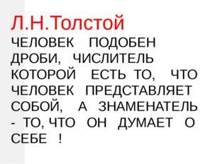 Л.Н.Толстой ЧЕЛОВЕК ПОДОБЕН ДРОБИ, ЧИСЛИТЕЛЬ КОТОРОЙ ЕСТЬ ТО, ЧТО ЧЕЛОВЕК ПР