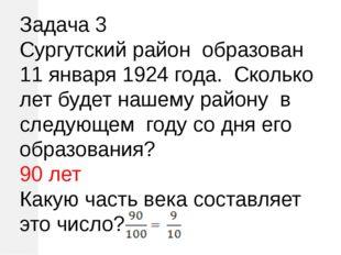 Задача 3 Сургутский район образован 11 января 1924 года. Сколько лет будет на