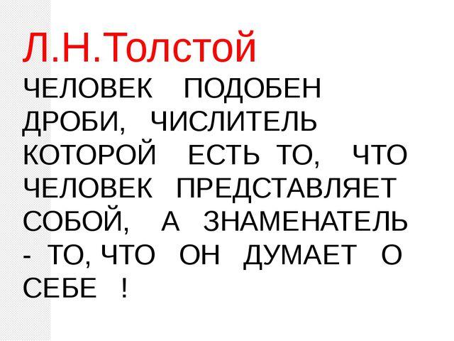 Л.Н.Толстой ЧЕЛОВЕК ПОДОБЕН ДРОБИ, ЧИСЛИТЕЛЬ КОТОРОЙ ЕСТЬ ТО, ЧТО ЧЕЛОВЕК ПР...