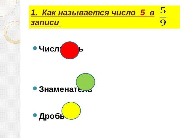 1. Как называется число 5 в записи Числитель Знаменатель Дробь