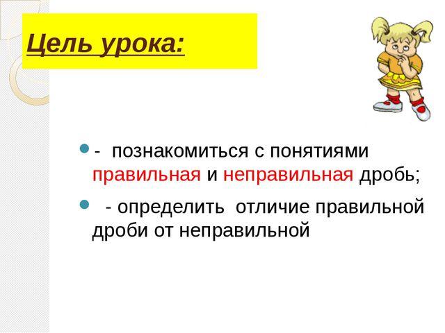 Цель урока: - познакомиться с понятиями правильная и неправильная дробь; - оп...