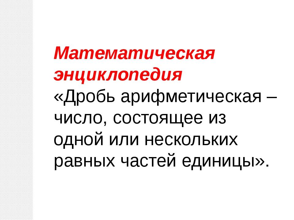 Математическая энциклопедия «Дробь арифметическая – число, состоящее из одной...