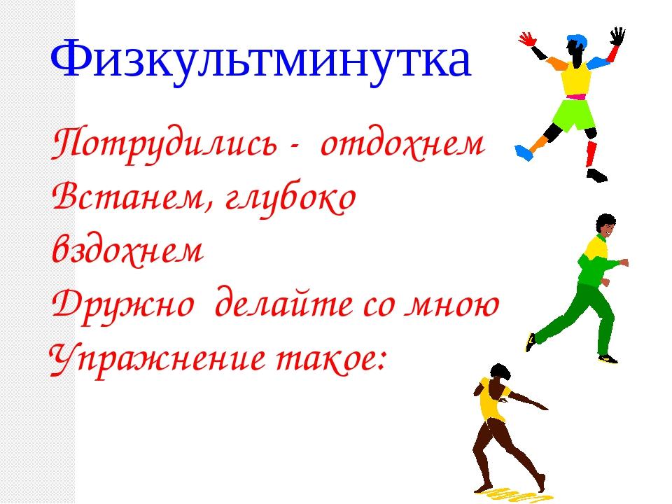Физкультминутка Потрудились - отдохнем Встанем, глубоко вздохнем Дружно дела...