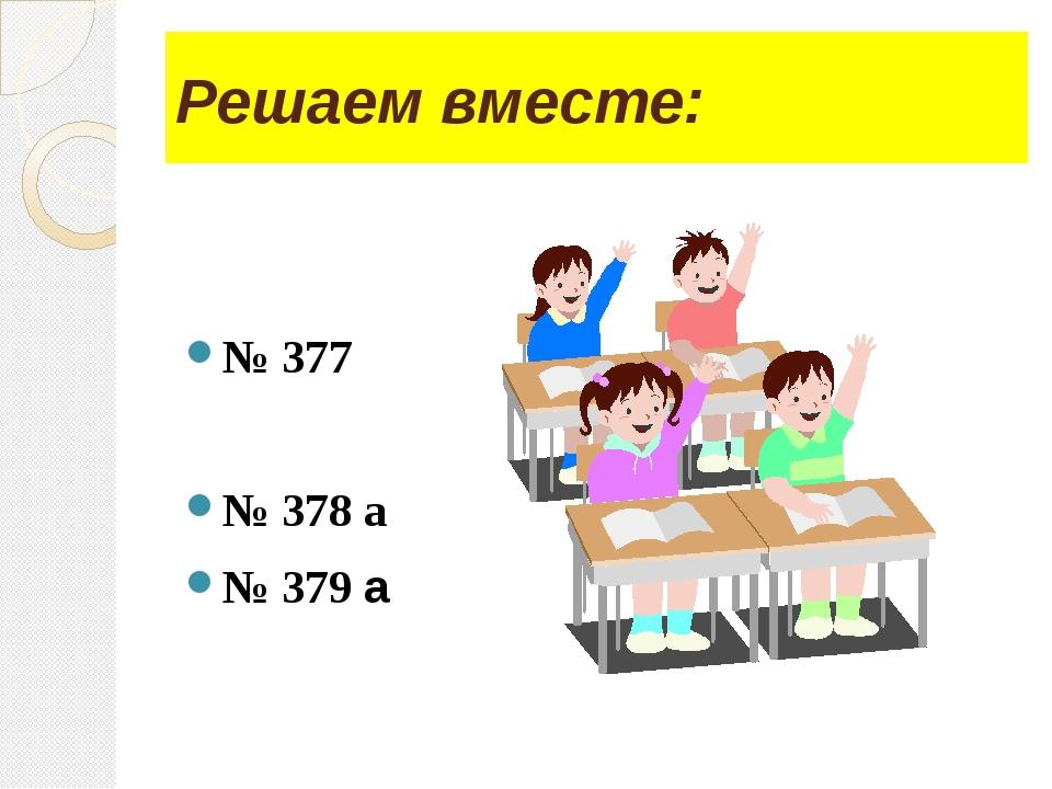 Решаем вместе: № 377 № 378 а № 379 а