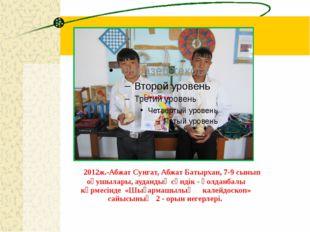 2012ж.-Абжат Сунгат, Абжат Батырхан, 7-9 сынып оқушылары, аудандық сәндік -