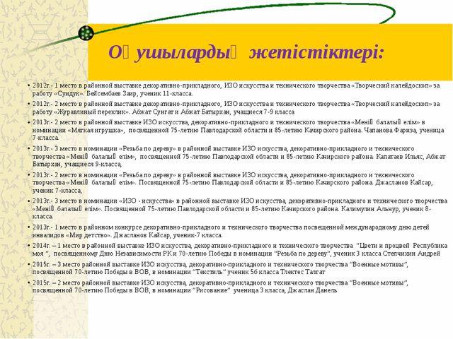 Оқушылардың жетістіктері: 2012г.- 1 место в районной выставке декоративно-при...