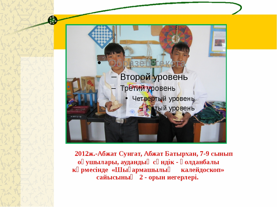 2012ж.-Абжат Сунгат, Абжат Батырхан, 7-9 сынып оқушылары, аудандық сәндік -...