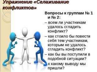 Упражнение «Сглаживание конфликтов» Вопросы к группам № 1 и № 2: – всем ли уч