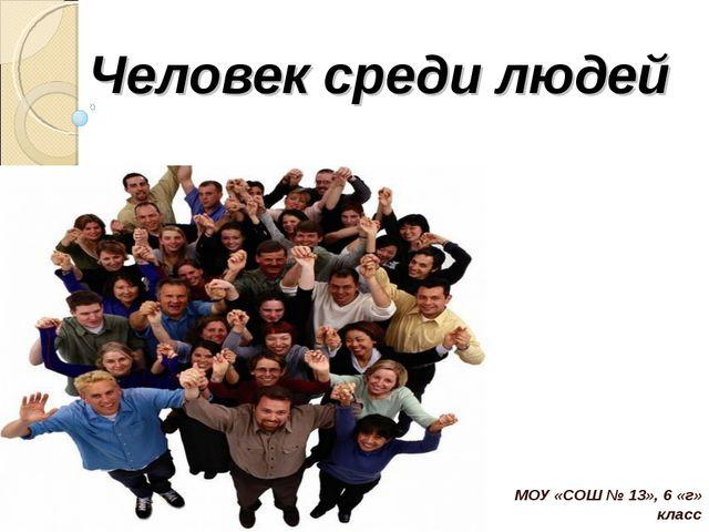 Человек среди людей МОУ «СОШ № 13», 6 «г» класс Власова Е.В.