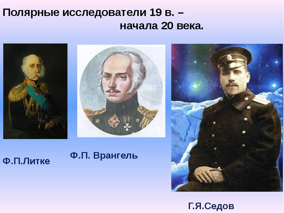 Полярные исследователи 19 в. – начала 20 века. Ф.П.Литке Ф.П. Врангель Г.Я.Се...